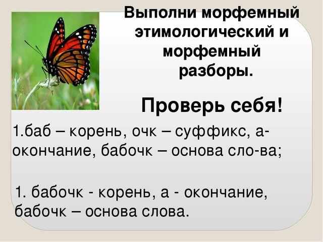 Выполни морфемный этимологический и морфемный разборы. Проверь себя! 1. бабоч...