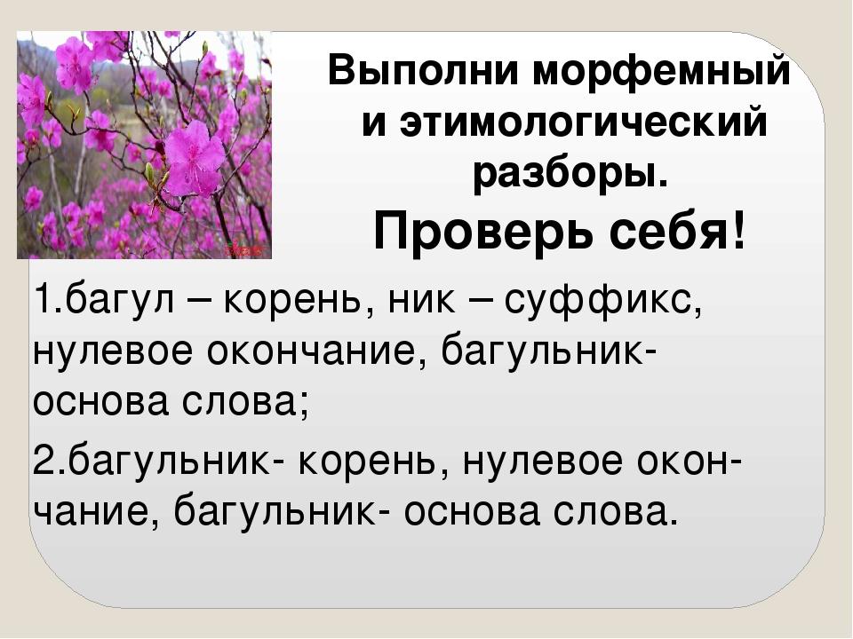 Выполни морфемный и этимологический разборы. Проверь себя! 2.багульник- корен...