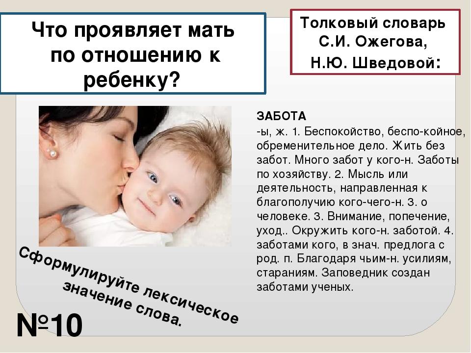 Что проявляет мать по отношению к ребенку? ЗАБОТА -ы, ж. 1. Беспокойство, бес...