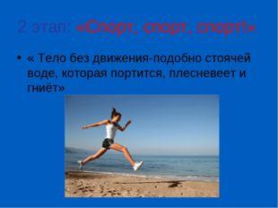 2 этап: «Спорт, спорт, спорт!» « Тело без движения-подобно стоячей воде, кото