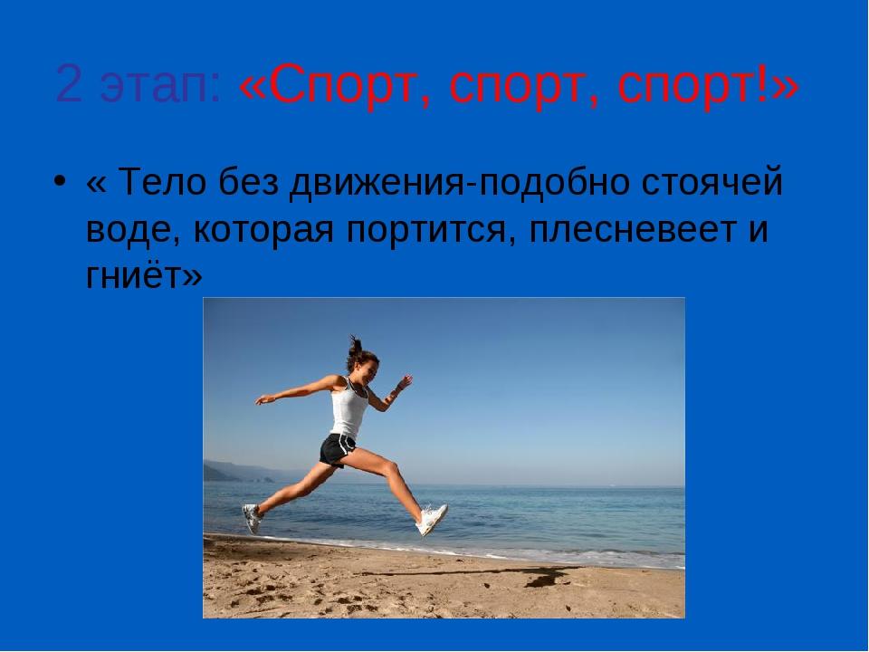 2 этап: «Спорт, спорт, спорт!» « Тело без движения-подобно стоячей воде, кото...