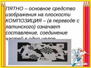 ПЯТНО – основное средство изображения на плоскости КОМПОЗИЦИЯ – (в переводе с