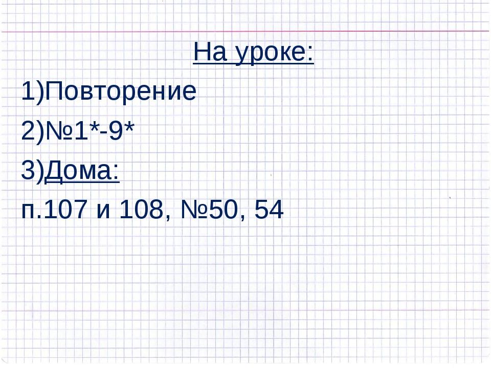 На уроке: Повторение №1*-9* Дома: п.107 и 108, №50, 54