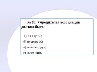 № 10. Учредителей ассоциации должно быть: а) от 1 до 50; б) не менее 10; в)