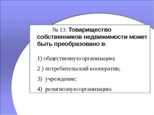 № 13. Товарищество собственников недвижимости может быть преобразовано в: 1