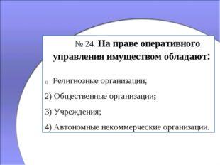 № 24. На праве оперативного управления имуществом обладают: Религиозные орг