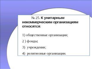 № 25. К унитарным некоммерческим организациям относятся: 1) общественные ор