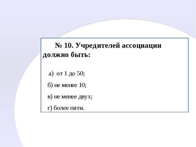 № 10. Учредителей ассоциации должно быть: а) от 1 до 50; б) не менее 10; в)...