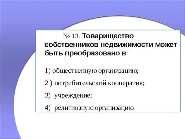 № 13. Товарищество собственников недвижимости может быть преобразовано в: 1...