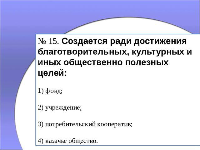 № 15. Создается ради достижения благотворительных, культурных и иных обществе...
