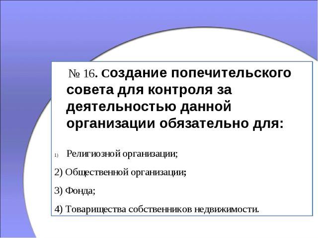 № 16. Создание попечительского совета для контроля за деятельностью данной о...