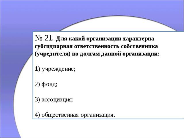 № 21. Для какой организации характерна субсидиарная ответственность собственн...