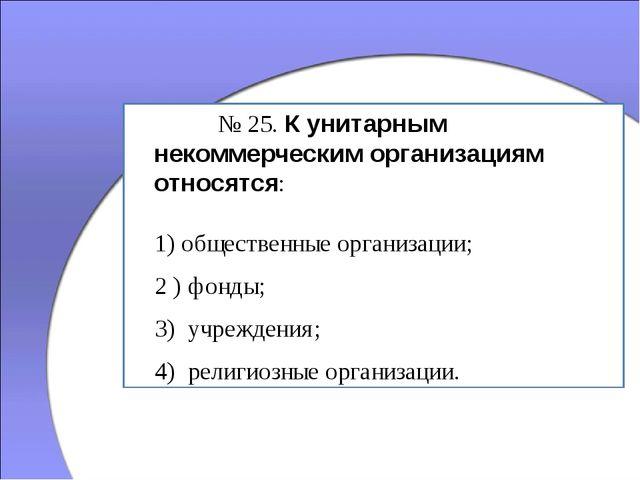 № 25. К унитарным некоммерческим организациям относятся: 1) общественные ор...