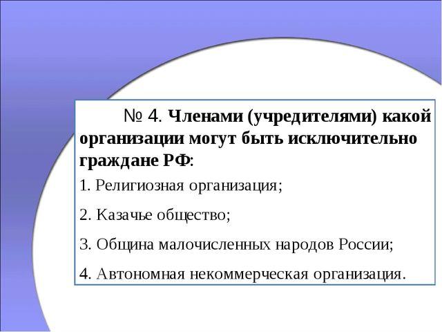 № 4. Членами (учредителями) какой организации могут быть исключительно гражд...