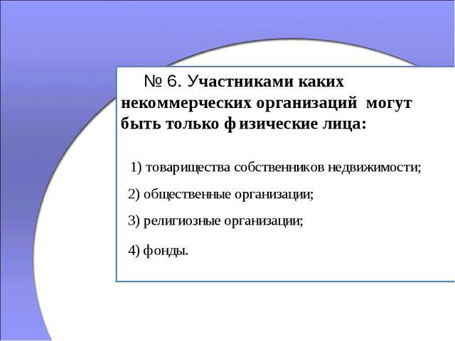 № 6. Участниками каких некоммерческих организаций могут быть только физичес...