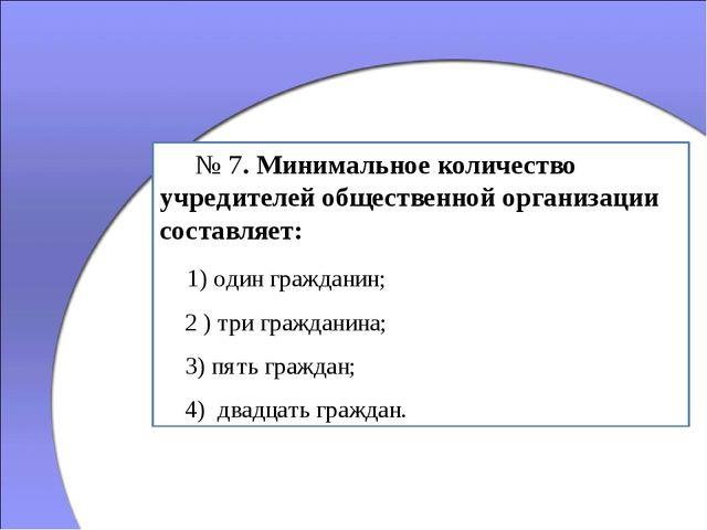 № 7. Минимальное количество учредителей общественной организации составляет:...