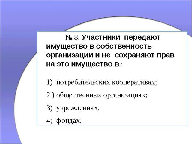 № 8. Участники передают имущество в собственность организации и не сохраняю...