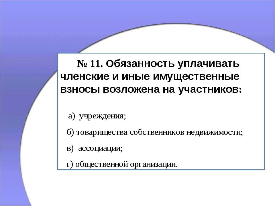 № 11. Обязанность уплачивать членские и иные имущественные взносы возложена...