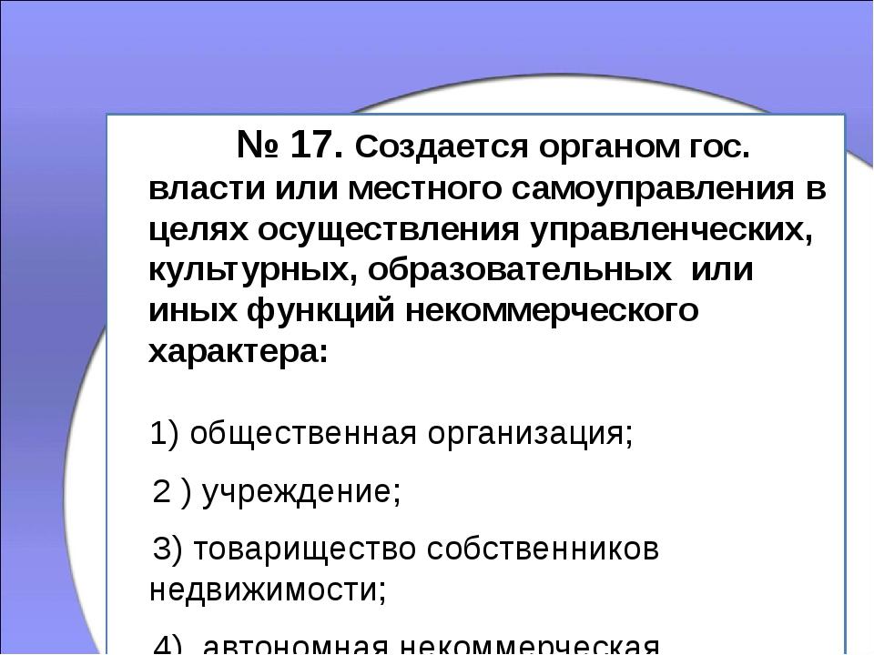 № 17. Создается органом гос. власти или местного самоуправления в целях осу...