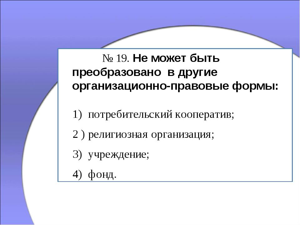 № 19. Не может быть преобразовано в другие организационно-правовые формы: 1...