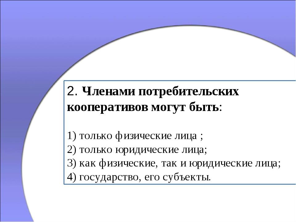 2. Членами потребительских кооперативов могут быть: 1) только физические лица...