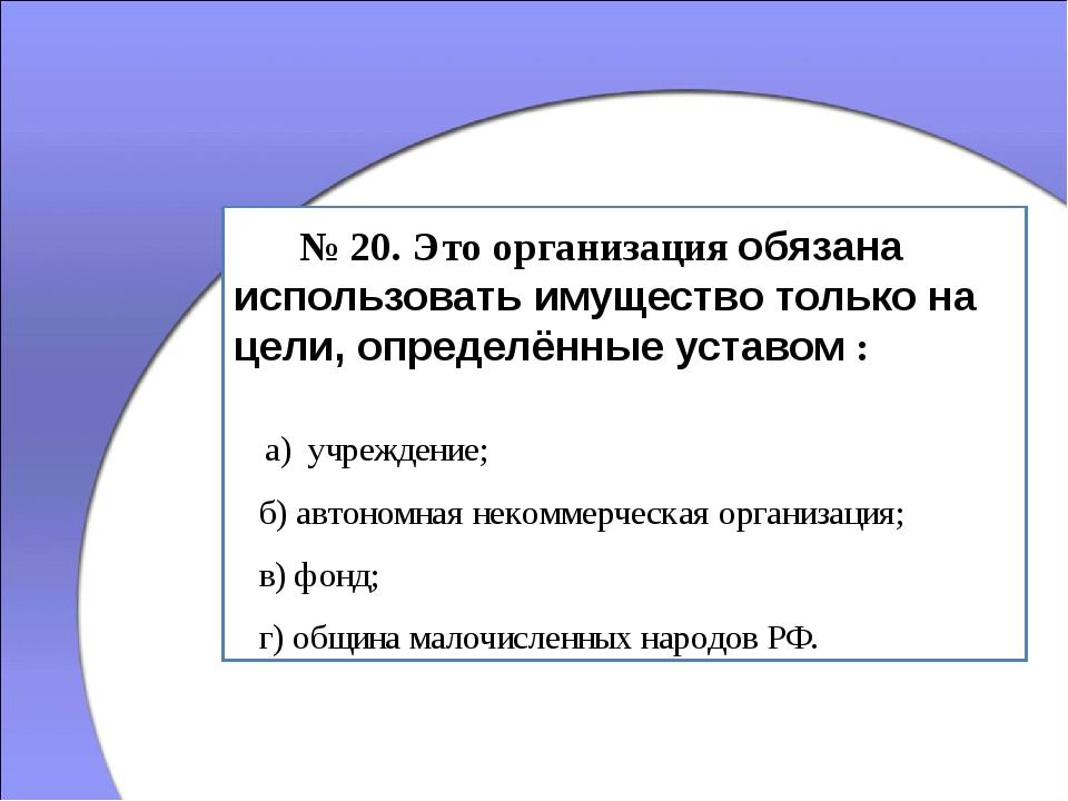 № 20. Это организация обязана использовать имущество только на цели, определ...