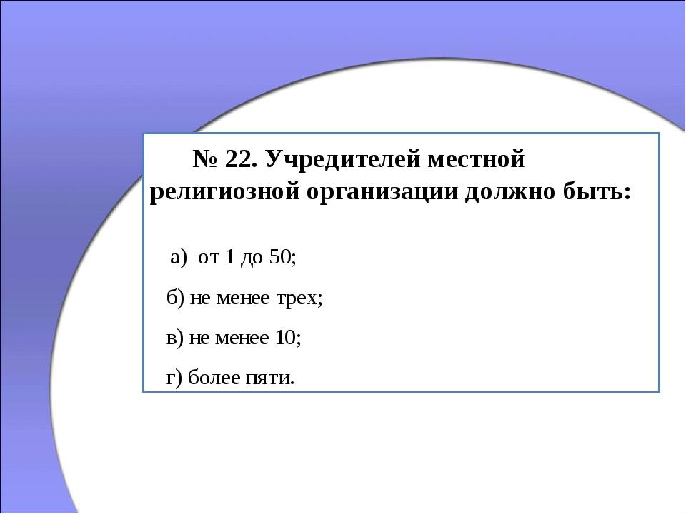 № 22. Учредителей местной религиозной организации должно быть: а) от 1 до 50...