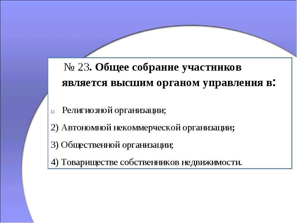 № 23. Общее собрание участников является высшим органом управления в: Религи...