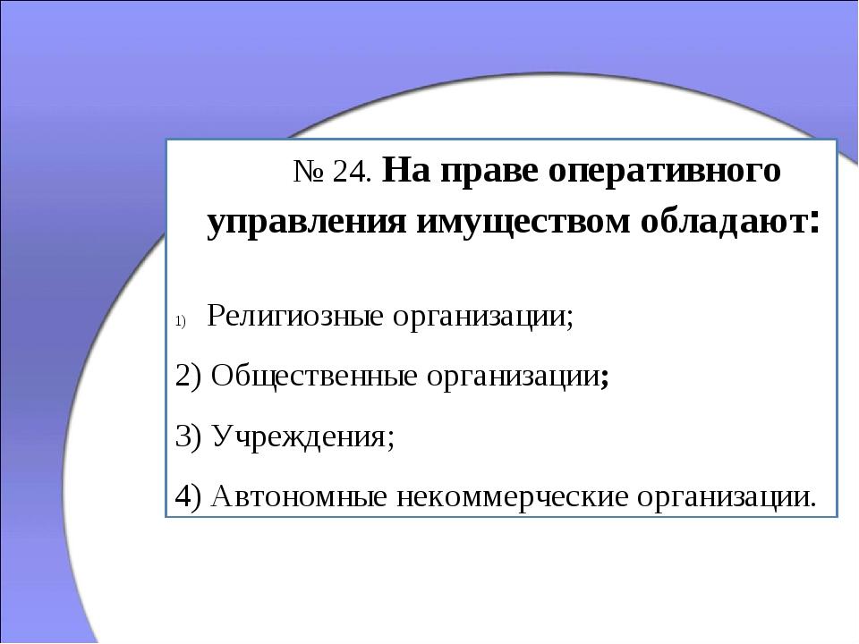 № 24. На праве оперативного управления имуществом обладают: Религиозные орг...
