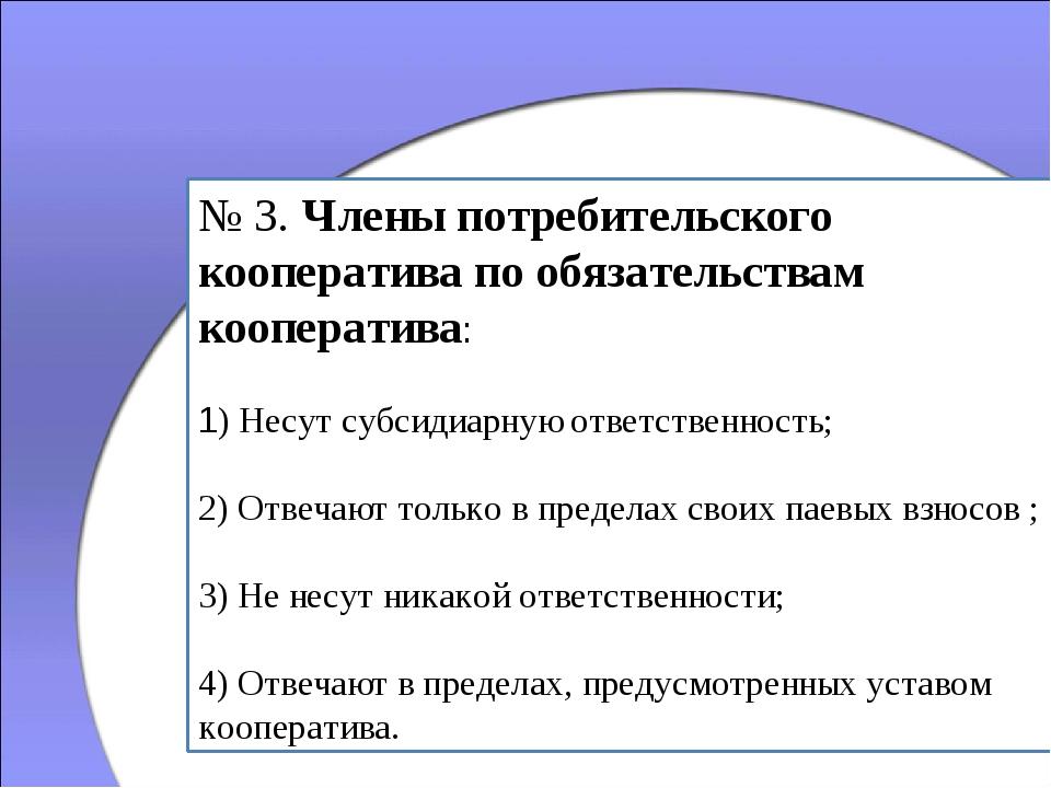№ 3. Члены потребительского кооператива по обязательствам кооператива: 1) Нес...