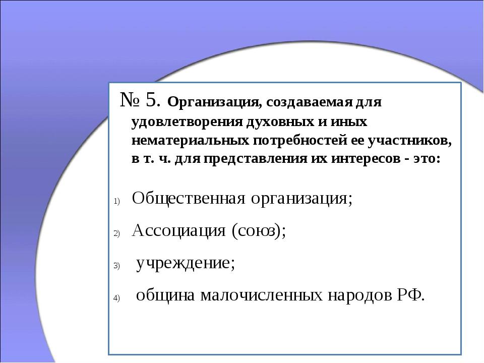 № 5. Организация, создаваемая для удовлетворения духовных и иных нематериаль...