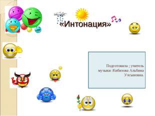 «Интонация» Подготовила ; учитель музыки :Кибизова Альбина Улсыновна.