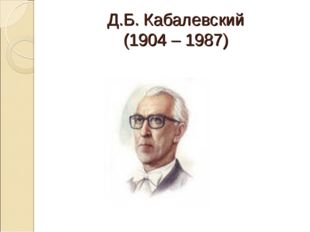 Д.Б. Кабалевский (1904 – 1987)