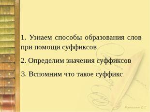1. Узнаем способы образования слов при помощи суффиксов 2. Определим значения