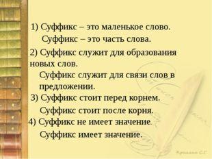 1) Суффикс – это маленькое слово. Суффикс – это часть слова. 2) Суффикс служи