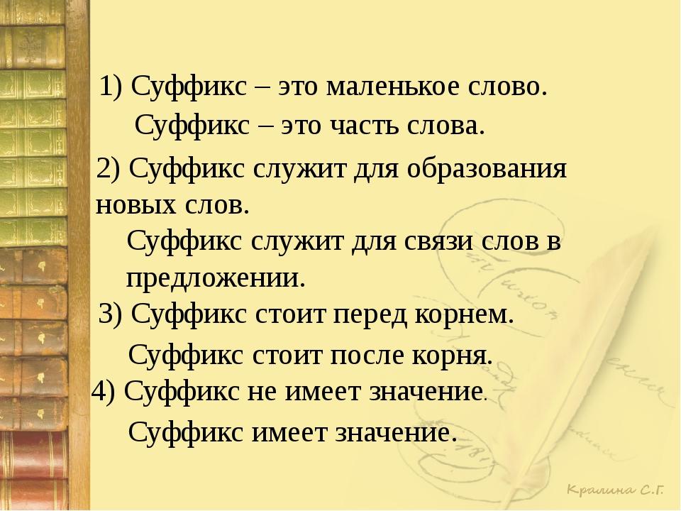 1) Суффикс – это маленькое слово. Суффикс – это часть слова. 2) Суффикс служи...