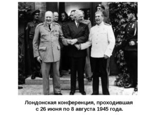 Лондонская конференция, проходившая с26 июняпо8 августа 1945 года.