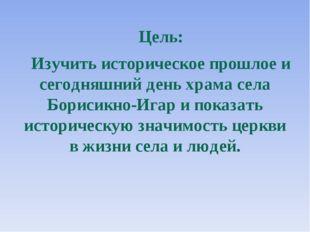 Цель: Изучить историческое прошлое и сегодняшний день храма села Борисикно-Иг