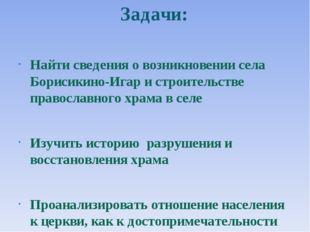 Задачи: Найти сведения о возникновении села Борисикино-Игар и строительстве п