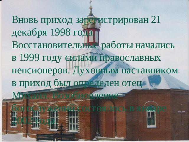 Вновь приход зарегистрирован 21 декабря 1998 года. Восстановительные работы н...