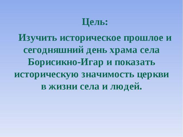 Цель: Изучить историческое прошлое и сегодняшний день храма села Борисикно-Иг...