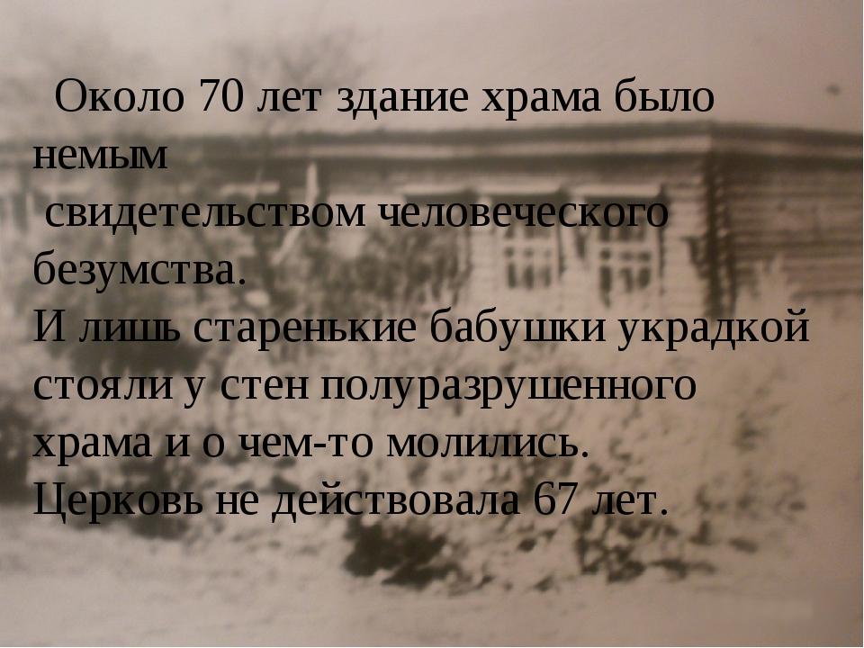 Около 70 лет здание храма было немым свидетельством человеческого безумства....