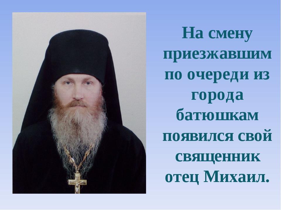 На смену приезжавшим по очереди из города батюшкам появился свой священник от...