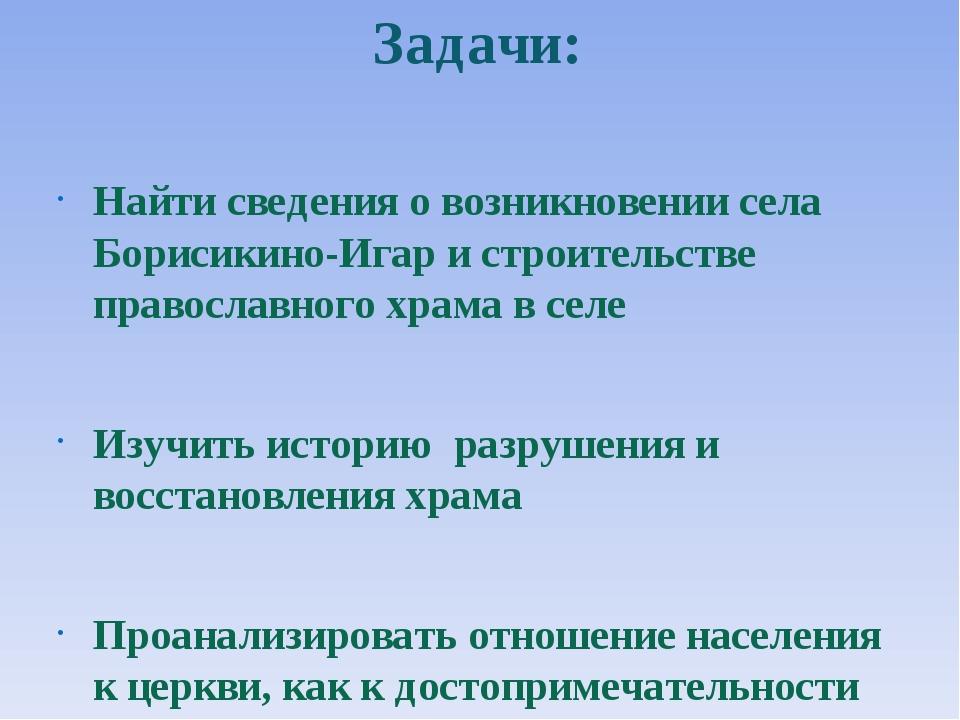 Задачи: Найти сведения о возникновении села Борисикино-Игар и строительстве п...