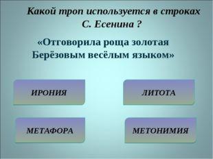 Какой троп используется в строках С. Есенина ? ИРОНИЯ МЕТАФОРА ЛИТОТА МЕТОНИ