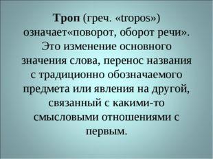 Троп (греч. «tropos») означает«поворот, оборот речи». Это изменение основного