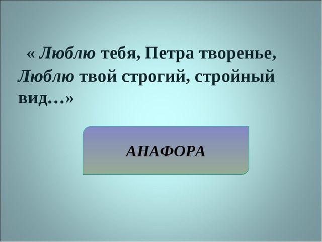 АНАФОРА « Люблю тебя, Петра творенье, Люблю твой строгий, стройный вид…»