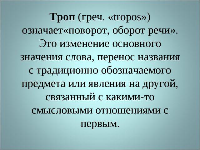 Троп (греч. «tropos») означает«поворот, оборот речи». Это изменение основного...