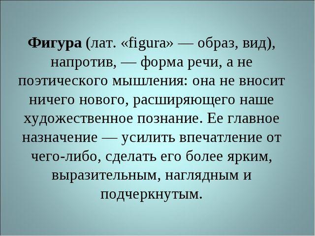 Фигура (лат. «figura» — образ, вид), напротив, — форма речи, а не поэтическог...