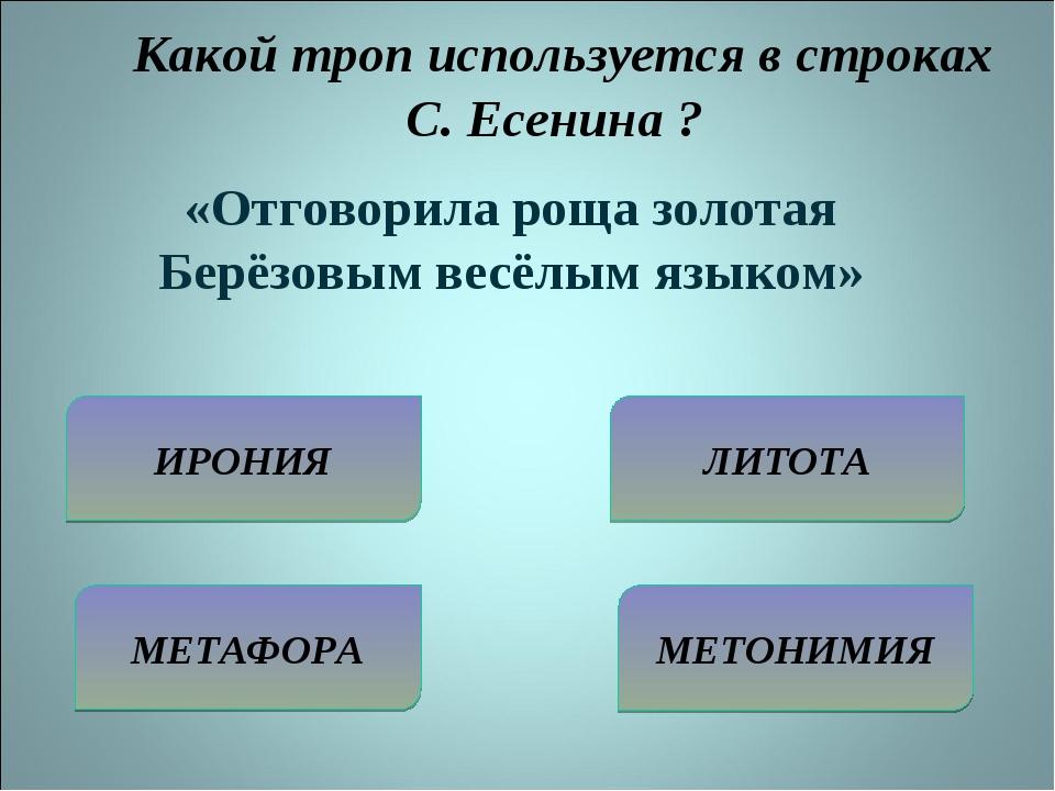 Какой троп используется в строках С. Есенина ? ИРОНИЯ МЕТАФОРА ЛИТОТА МЕТОНИ...